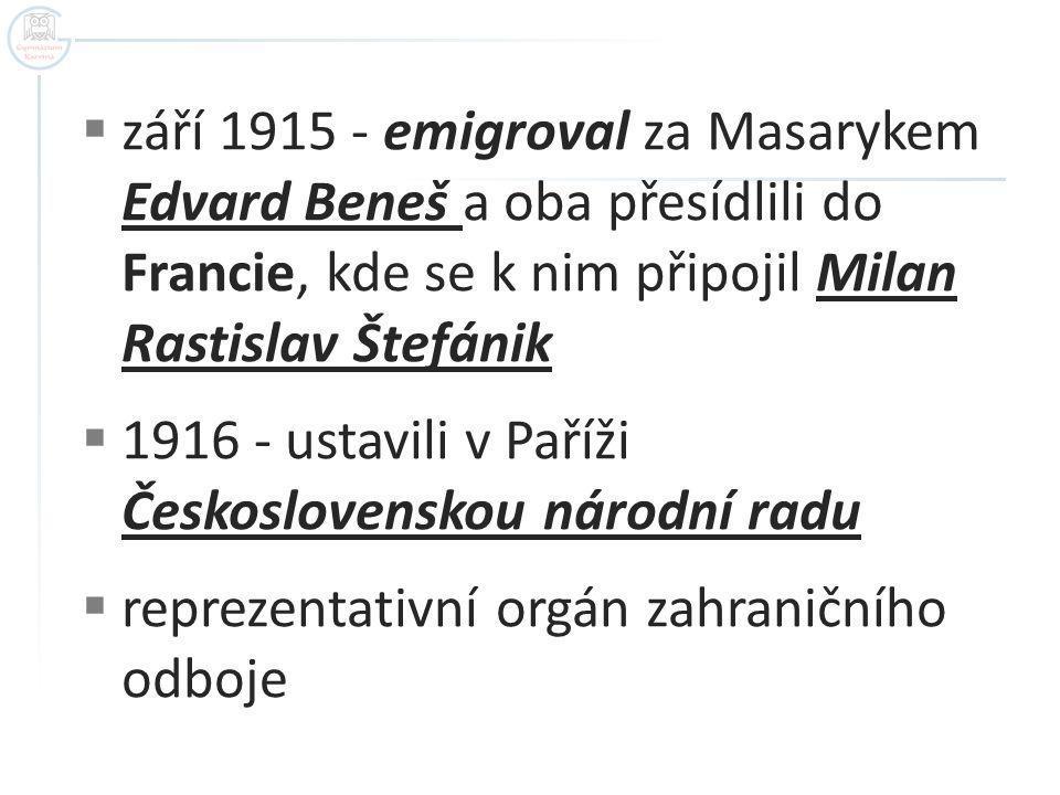  září 1915 - emigroval za Masarykem Edvard Beneš a oba přesídlili do Francie, kde se k nim připojil Milan Rastislav Štefánik  1916 - ustavili v Paříži Československou národní radu  reprezentativní orgán zahraničního odboje