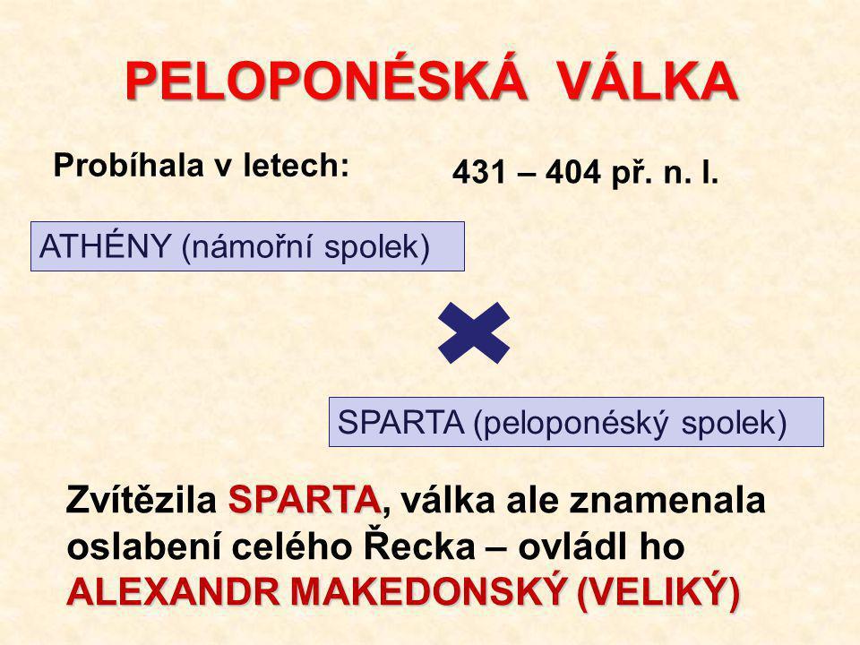 PELOPONÉSKÁ VÁLKA ATHÉNY (námořní spolek) SPARTA (peloponéský spolek) Probíhala v letech: 431 – 404 př.