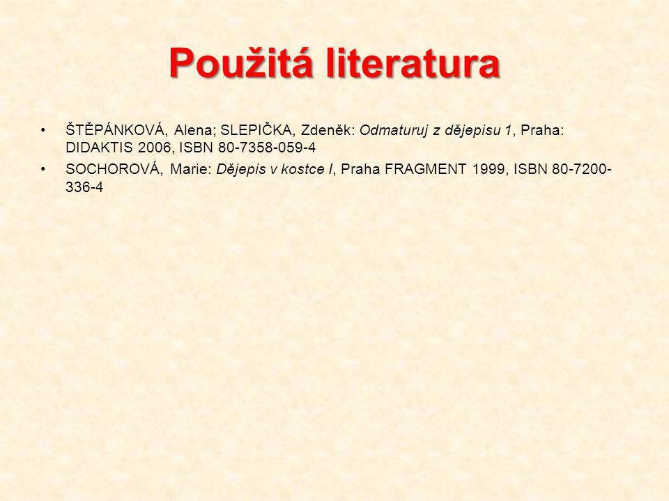 Použitá literatura ŠTĚPÁNKOVÁ, Alena; SLEPIČKA, Zdeněk: Odmaturuj z dějepisu 1, Praha: DIDAKTIS 2006, ISBN 80-7358-059-4 SOCHOROVÁ, Marie: Dějepis v kostce I, Praha FRAGMENT 1999, ISBN 80-7200- 336-4