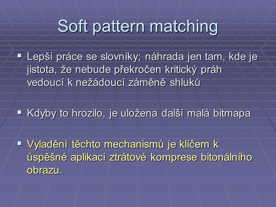 Soft pattern matching  Lepší práce se slovníky; náhrada jen tam, kde je jistota, že nebude překročen kritický práh vedoucí k nežádoucí záměně shluků  Kdyby to hrozilo, je uložena další malá bitmapa  Vyladění těchto mechanismů je klíčem k úspěšné aplikaci ztrátové komprese bitonálního obrazu.