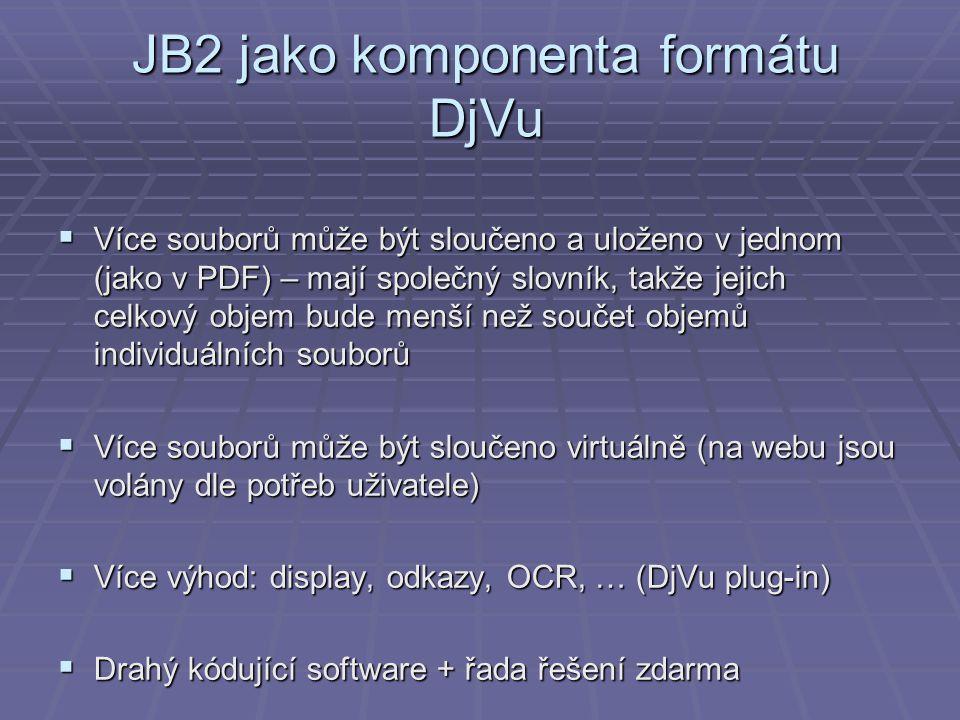 JB2 jako komponenta formátu DjVu  Více souborů může být sloučeno a uloženo v jednom (jako v PDF) – mají společný slovník, takže jejich celkový objem bude menší než součet objemů individuálních souborů  Více souborů může být sloučeno virtuálně (na webu jsou volány dle potřeb uživatele)  Více výhod: display, odkazy, OCR, … (DjVu plug-in)  Drahý kódující software + řada řešení zdarma