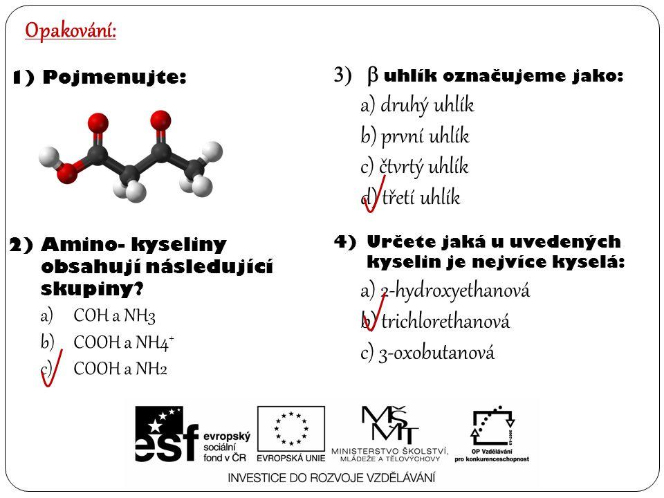 4)Určete jaká u uvedených kyselin je nejvíce kyselá: a) 2-hydroxyethanová b) trichlorethanová c) 3-oxobutanová Opakování: 1)Pojmenujte: 2)Amino- kysel