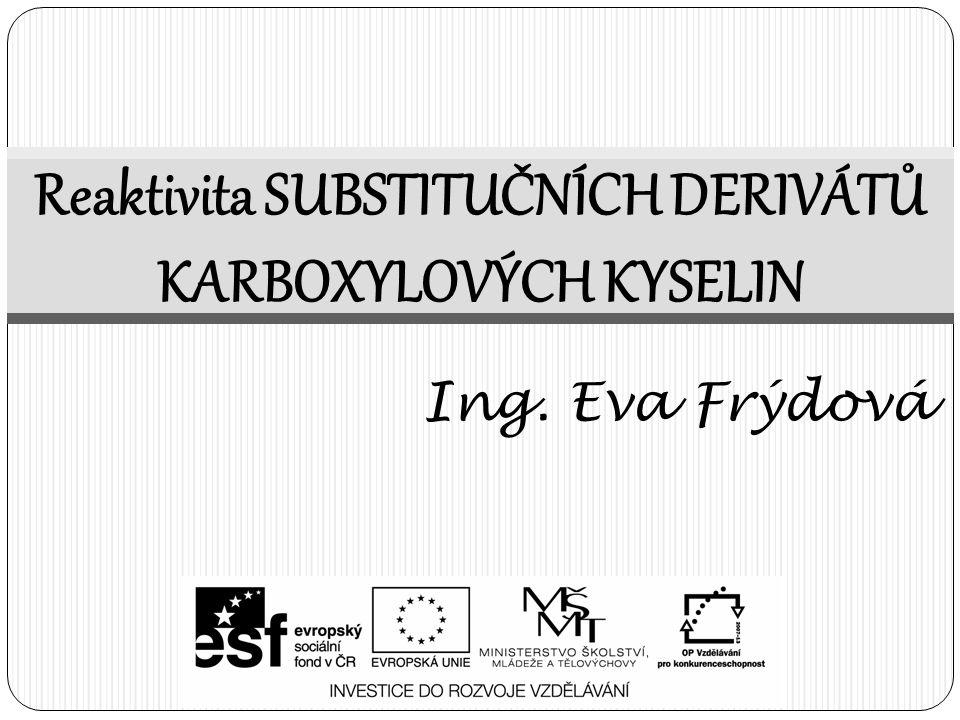 Reaktivita SUBSTITUČNÍCH DERIVÁTŮ KARBOXYLOVÝCH KYSELIN Ing. Eva Frýdová