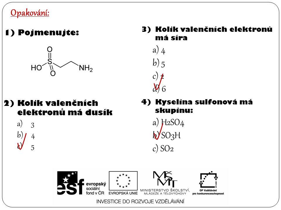 4)Kyselina sulfonová má skupinu: a) H2SO4 b) SO3H c) SO2 Opakování: 1)Pojmenujte: 2)Kolik valenčních elektronů má dusík a)3 b)4 c)5 3)Kolik valenčních elektronů má síra a) 4 b) 5 c) 2 d) 6