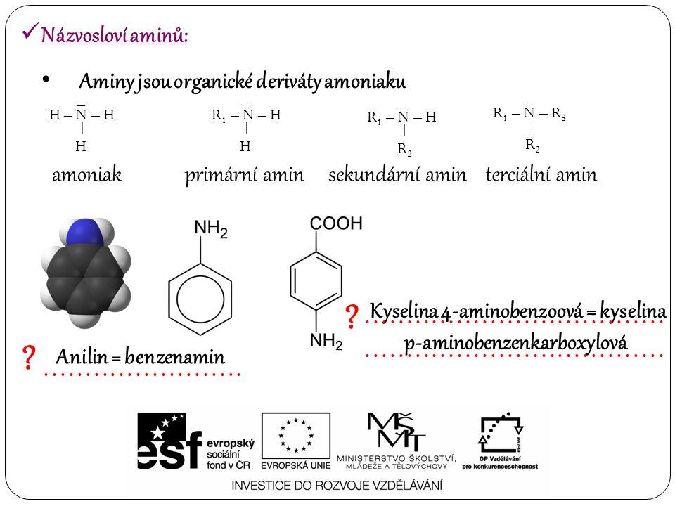 Aminy jsou organické deriváty amoniaku R 1 – N – H – H – H – N – H – H – R 1 – N – R 3 – R2R2 – R 1 – N – H – R2R2 – amoniakprimární aminsekundární aminterciální amin Anilin = benzenamin Kyselina 4-aminobenzoová = kyselina p-aminobenzenkarboxylová Názvosloví aminů: ?............