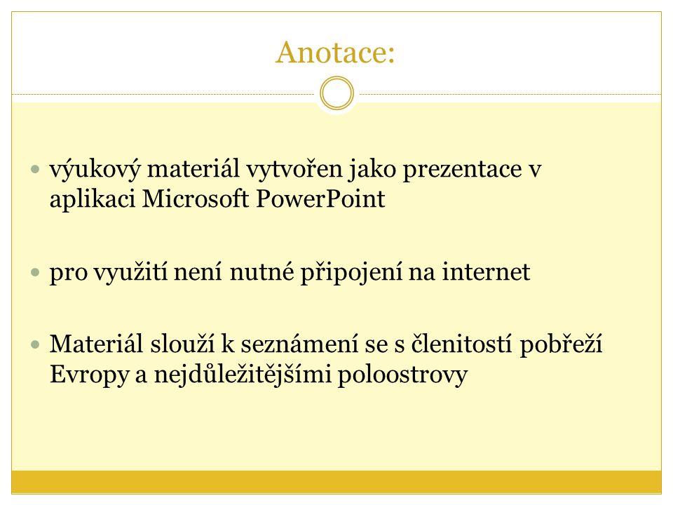 Anotace: výukový materiál vytvořen jako prezentace v aplikaci Microsoft PowerPoint pro využití není nutné připojení na internet Materiál slouží k seznámení se s členitostí pobřeží Evropy a nejdůležitějšími poloostrovy