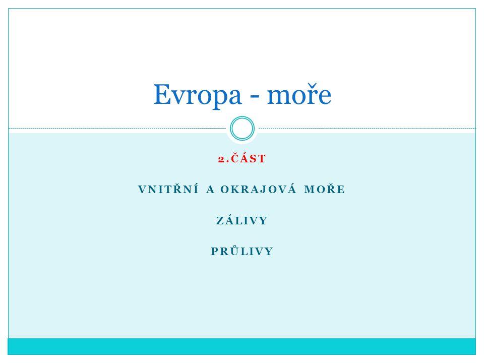 2.ČÁST VNITŘNÍ A OKRAJOVÁ MOŘE ZÁLIVY PRŮLIVY Evropa- moře