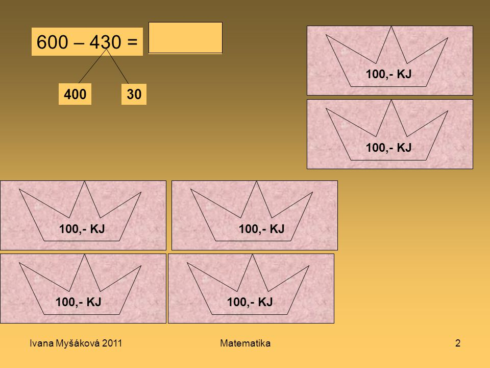 Ivana Myšáková 2011Matematika2 600 – 430 = 400 30 170 100,- KJ 10 KJ 50,- KJ 100,- KJ