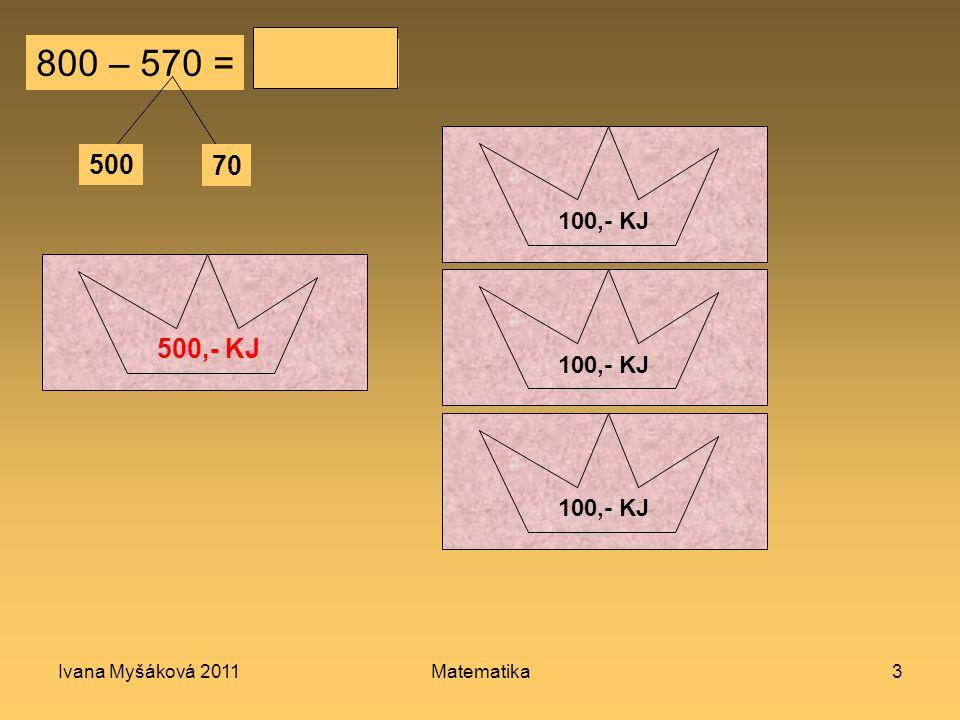 Ivana Myšáková 2011Matematika3 800 – 570 = 500 70 230 100,- KJ 10 KJ 50,- KJ 500,- KJ 100,- KJ