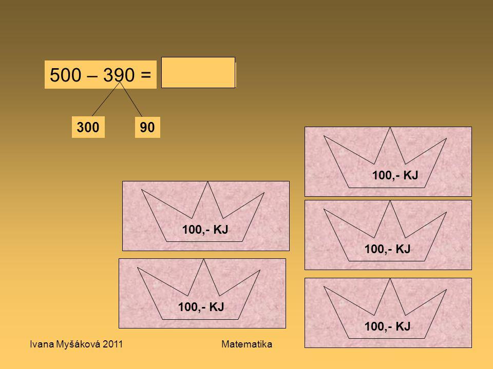 Ivana Myšáková 2011Matematika4 100,- KJ 10 KJ 50,- KJ 100,- KJ 500 – 390 = 300 90 110
