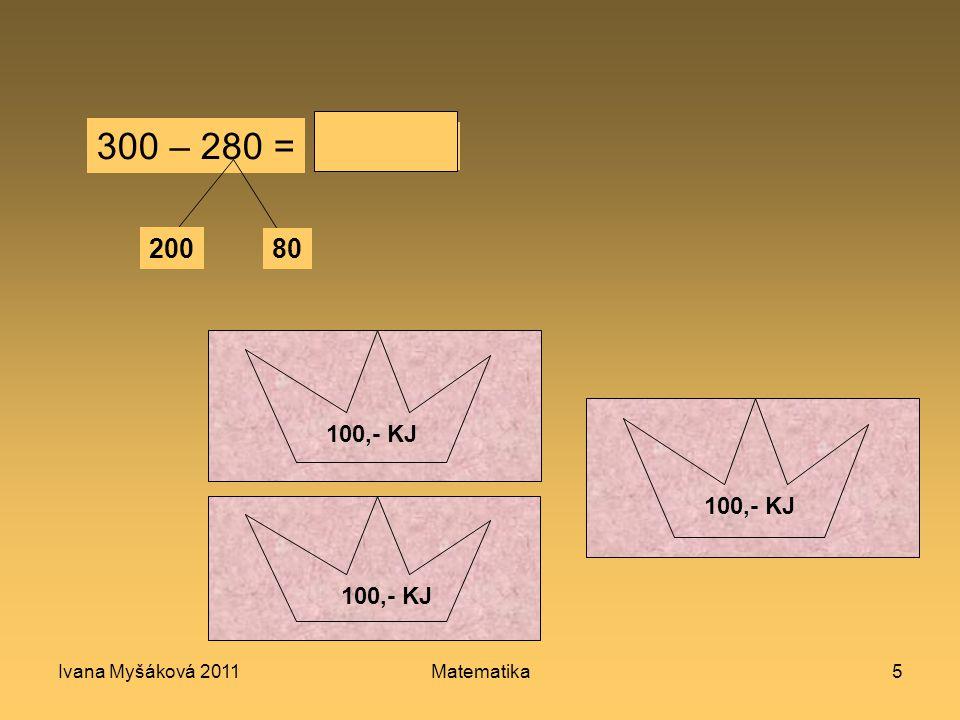 Ivana Myšáková 2011Matematika5 100,- KJ 10 KJ 50,- KJ 100,- KJ 300 – 280 = 200 80 20