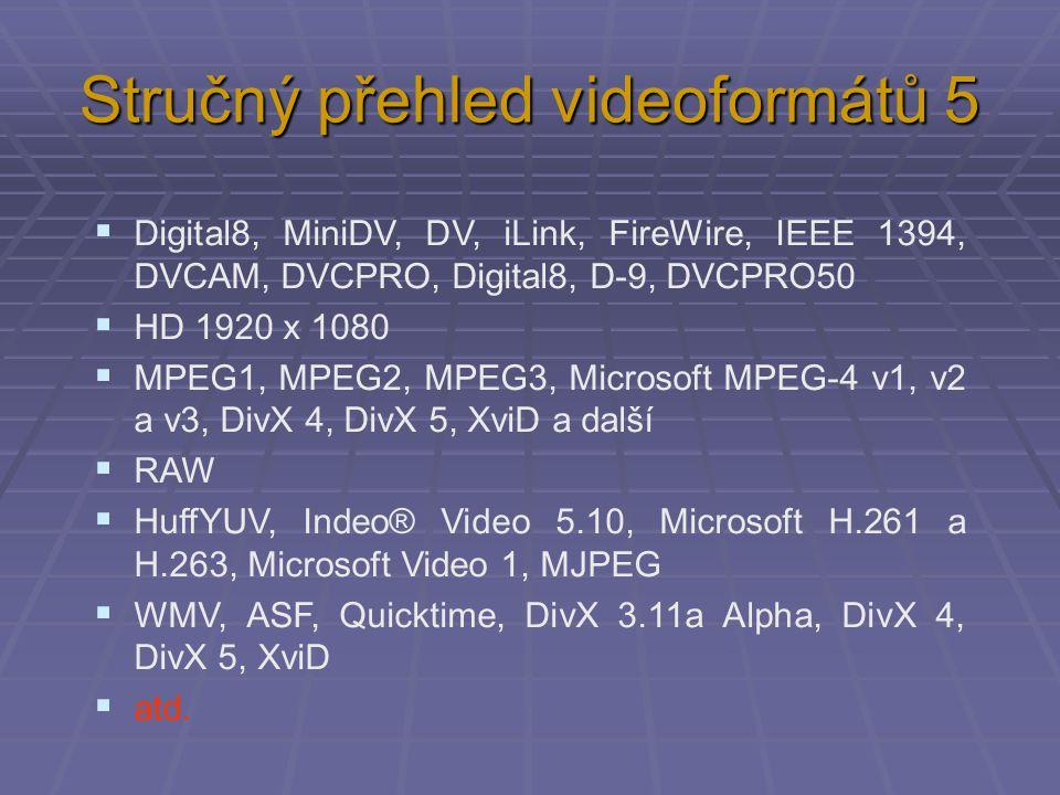 Stručný přehled videoformátů 5  Digital8, MiniDV, DV, iLink, FireWire, IEEE 1394, DVCAM, DVCPRO, Digital8, D-9, DVCPRO50  HD 1920 x 1080  MPEG1, MP