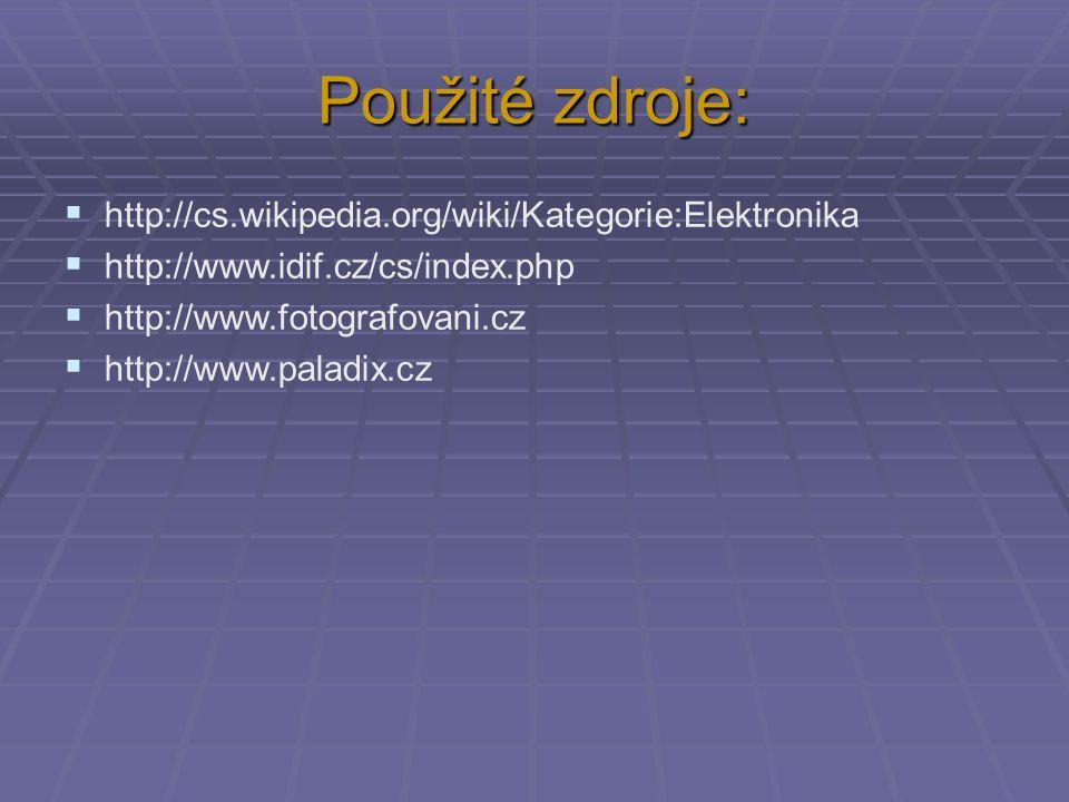 Použité zdroje:  http://cs.wikipedia.org/wiki/Kategorie:Elektronika  http://www.idif.cz/cs/index.php  http://www.fotografovani.cz  http://www.pala