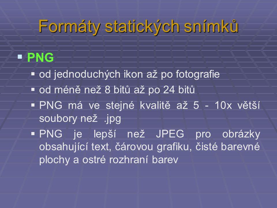 Formáty statických snímků  PNG  od jednoduchých ikon až po fotografie  od méně než 8 bitů až po 24 bitů  PNG má ve stejné kvalitě až 5 - 10x větší