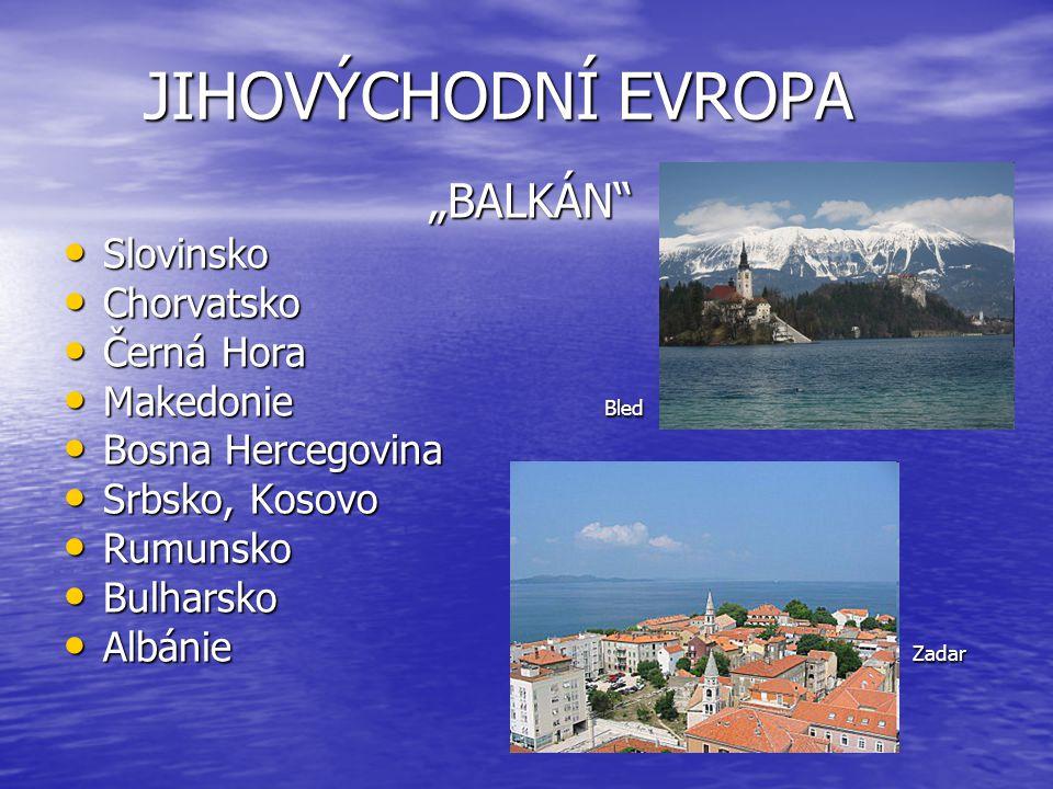 """JIHOVÝCHODNÍ EVROPA JIHOVÝCHODNÍ EVROPA """"BALKÁN """"BALKÁN Slovinsko Slovinsko Chorvatsko Chorvatsko Černá Hora Černá Hora Makedonie Bled Makedonie Bled Bosna Hercegovina Bosna Hercegovina Srbsko, Kosovo Srbsko, Kosovo Rumunsko Rumunsko Bulharsko Bulharsko Albánie Zadar Albánie Zadar"""