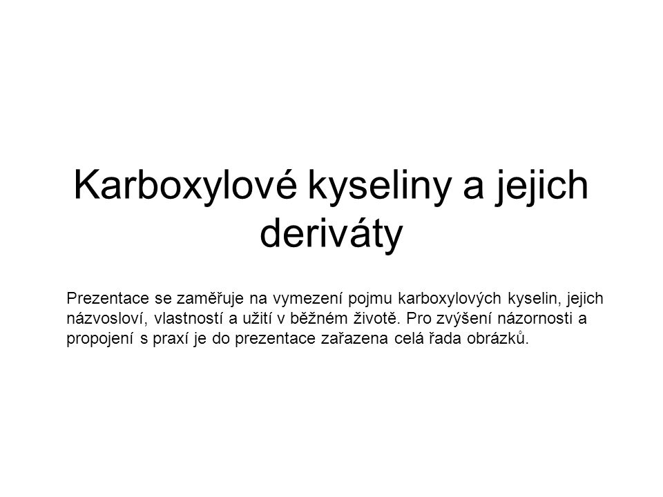 Karboxylové kyseliny a jejich deriváty Prezentace se zaměřuje na vymezení pojmu karboxylových kyselin, jejich názvosloví, vlastností a užití v běžném životě.