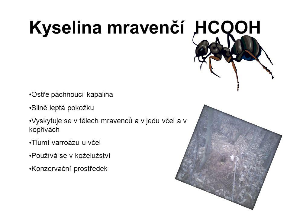 Kyselina mravenčí HCOOH Ostře páchnoucí kapalina Silně leptá pokožku Vyskytuje se v tělech mravenců a v jedu včel a v kopřivách Tlumí varroázu u včel Používá se v koželužství Konzervační prostředek
