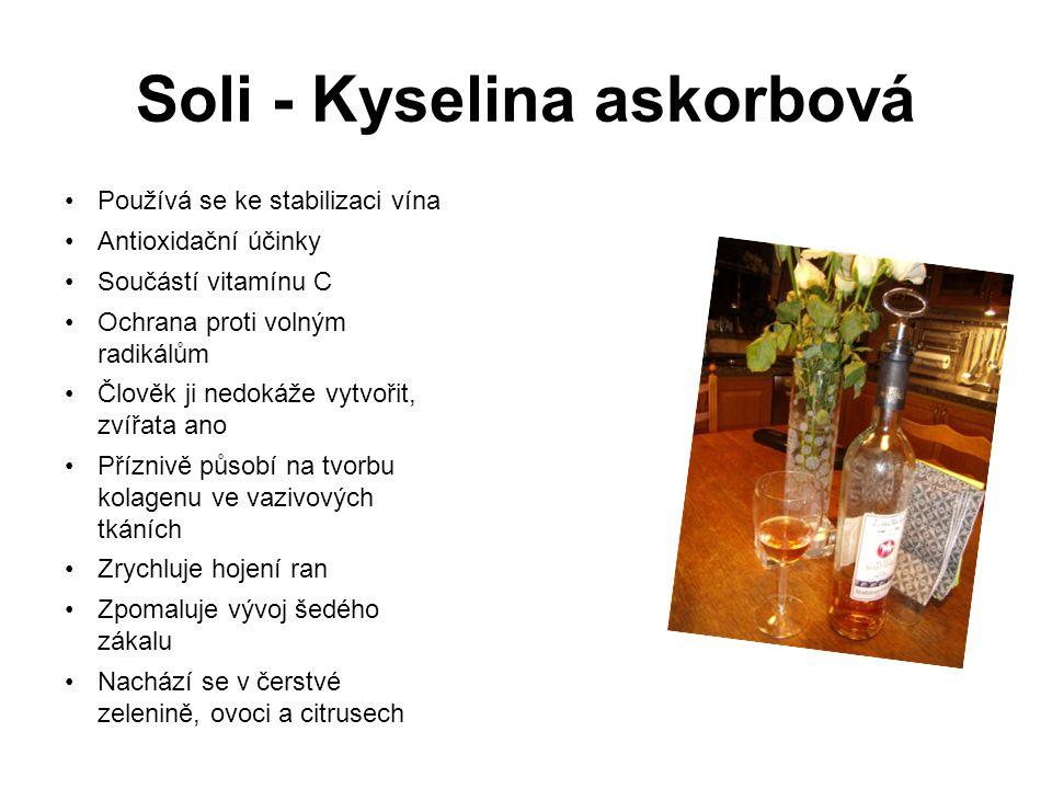Soli - Kyselina askorbová Používá se ke stabilizaci vína Antioxidační účinky Součástí vitamínu C Ochrana proti volným radikálům Člověk ji nedokáže vytvořit, zvířata ano Příznivě působí na tvorbu kolagenu ve vazivových tkáních Zrychluje hojení ran Zpomaluje vývoj šedého zákalu Nachází se v čerstvé zelenině, ovoci a citrusech