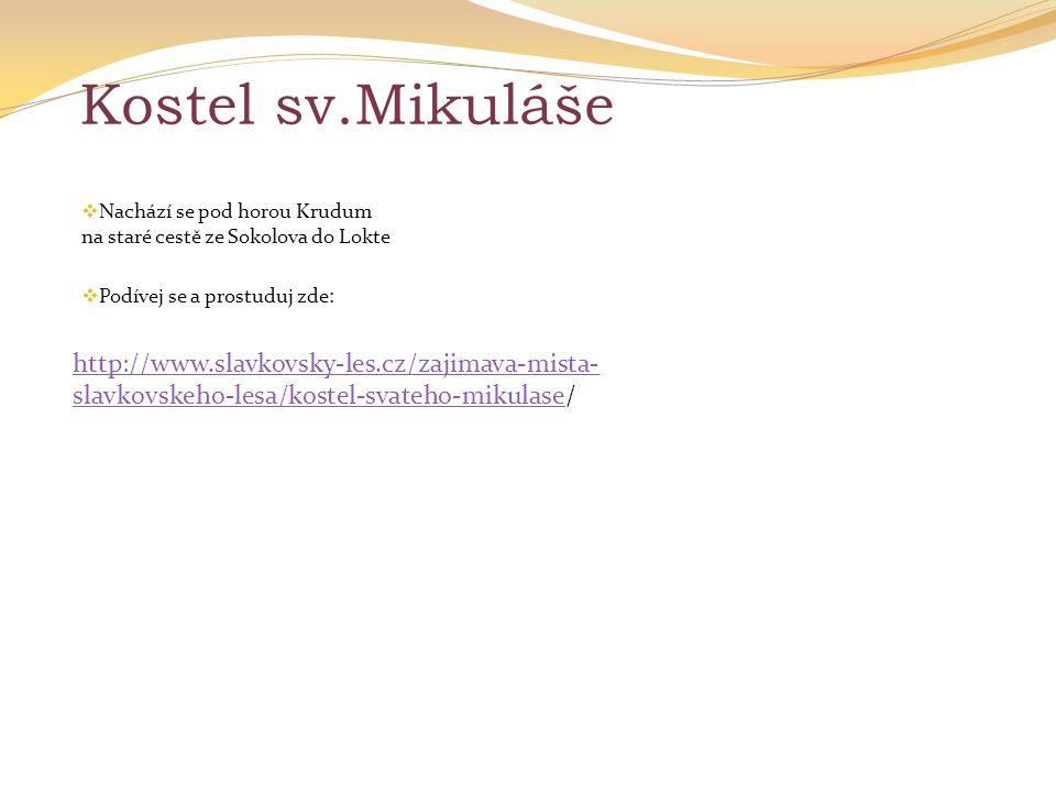 Kostel sv.Mikuláše  Nachází se pod horou Krudum na staré cestě ze Sokolova do Lokte  Podívej se a prostuduj zde: http://www.slavkovsky-les.cz/zajima