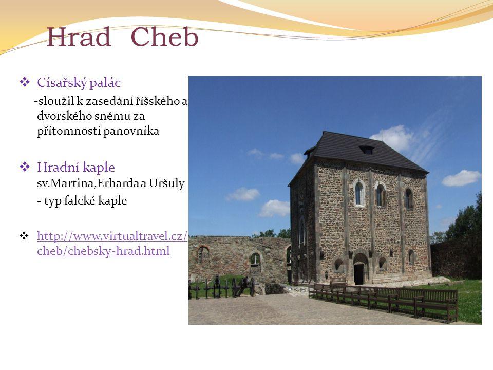 Hrad Cheb  Císařský palác -sloužil k zasedání říšského a dvorského sněmu za přítomnosti panovníka  Hradní kaple sv.Martina,Erharda a Uršuly - typ fa