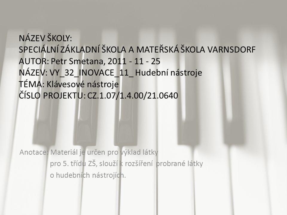 NÁZEV ŠKOLY: SPECIÁLNÍ ZÁKLADNÍ ŠKOLA A MATEŘSKÁ ŠKOLA VARNSDORF AUTOR: Petr Smetana, 2011 - 11 - 25 NÁZEV: VY_32_INOVACE_11_ Hudební nástroje TÉMA: Klávesové nástroje ČÍSLO PROJEKTU: CZ.1.07/1.4.00/21.0640 Anotace: Materiál je určen pro výklad látky pro 5.