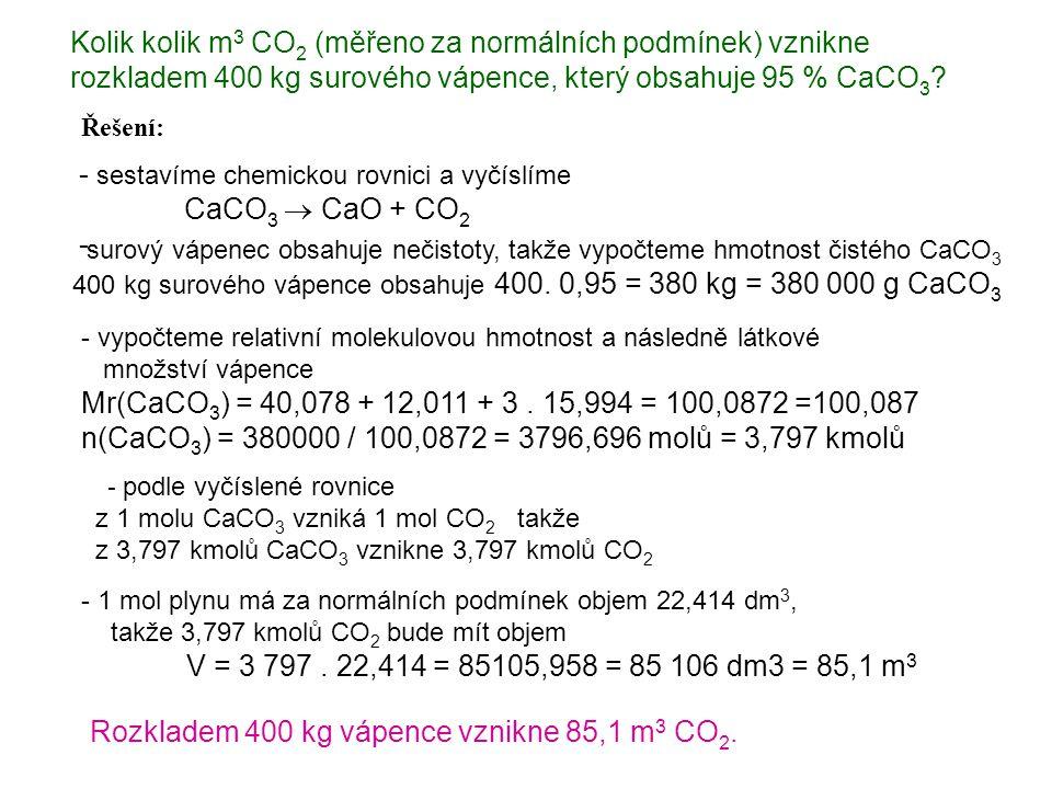 Řešení: Kolik kolik m 3 CO 2 (měřeno za normálních podmínek) vznikne rozkladem 400 kg surového vápence, který obsahuje 95 % CaCO 3 ? - sestavíme chemi