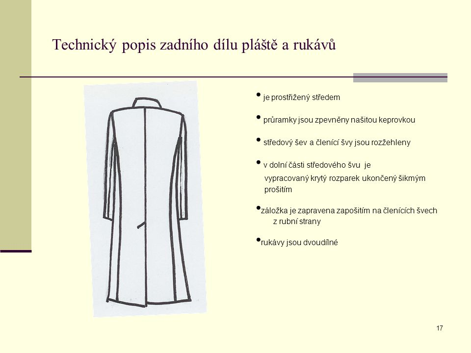 17 Technický popis zadního dílu pláště a rukávů je prostřižený středem průramky jsou zpevněny našitou keprovkou středový šev a členící švy jsou rozžeh
