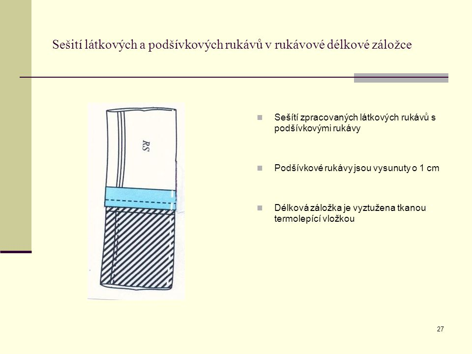 27 Sešití látkových a podšívkových rukávů v rukávové délkové záložce Sešítí zpracovaných látkových rukávů s podšívkovými rukávy Podšívkové rukávy jsou vysunuty o 1 cm Délková záložka je vyztužena tkanou termolepící vložkou