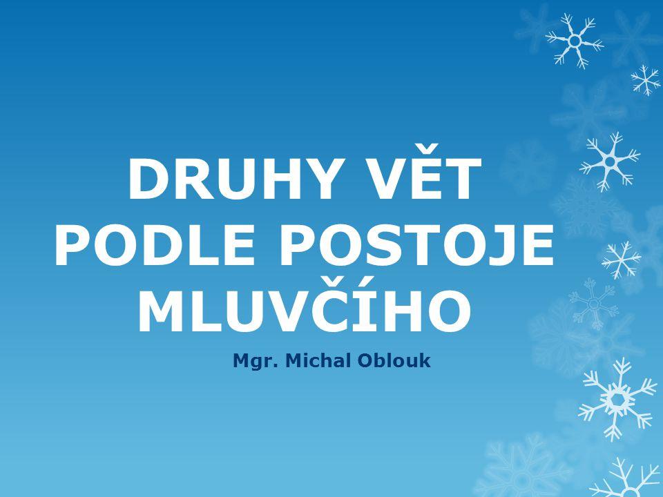 DRUHY VĚT PODLE POSTOJE MLUVČÍHO Mgr. Michal Oblouk
