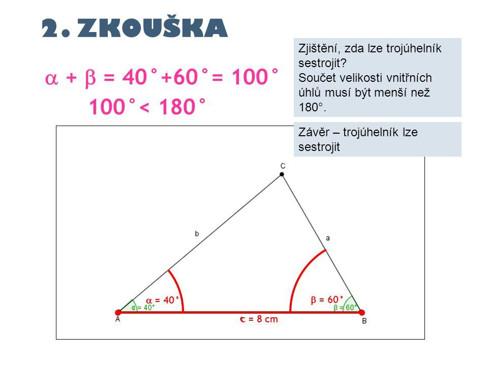 c = 8 cm  = 40°  +  = 40°+60°= 100° 100°< 180°  = 60° 2. ZKOUŠKA Zjištění, zda lze trojúhelník sestrojit? Součet velikosti vnitřních úhlů musí být