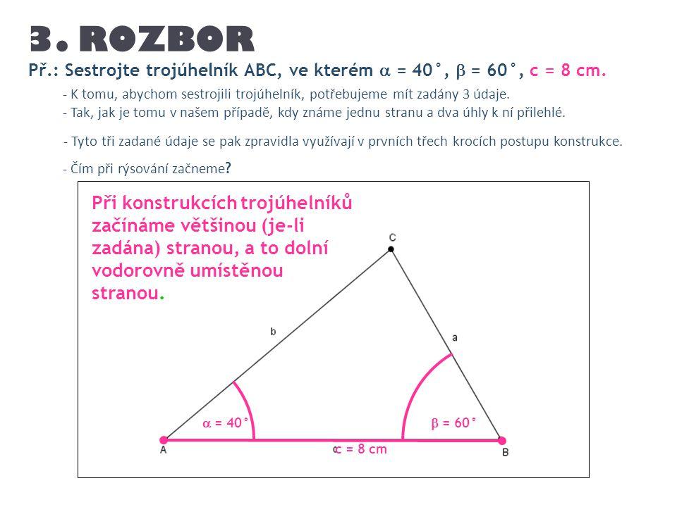 Př.: Sestrojte trojúhelník ABC, ve kterém  = 40°,  = 60°, c = 8 cm. 3. ROZBOR - K tomu, abychom sestrojili trojúhelník, potřebujeme mít zadány 3 úda