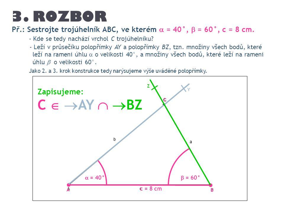 Př.: Sestrojte trojúhelník ABC, ve kterém  = 40°,  = 60°, c = 8 cm. c = 8 cm  = 40° Y A  = 60° Z Zapisujeme: C   AY   BZ - Kde se tedy nachází