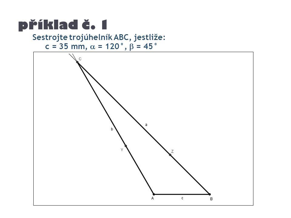 příklad č. 1 Sestrojte trojúhelník ABC, jestliže: c = 35 mm,  = 120°,  = 45°