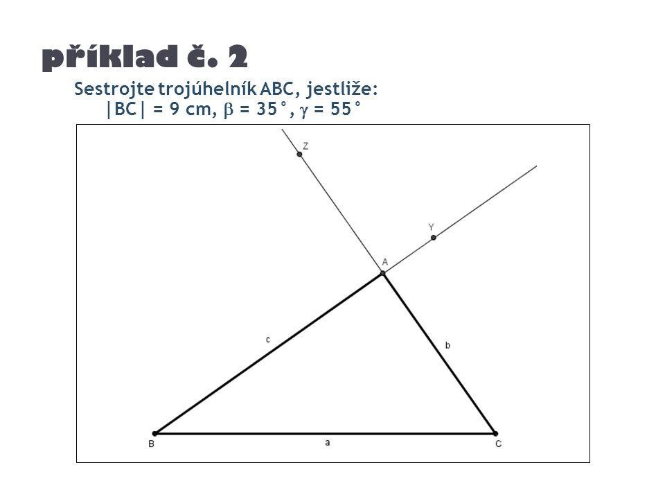 příklad č. 2 Sestrojte trojúhelník ABC, jestliže: |BC| = 9 cm,  = 35°,  = 55°