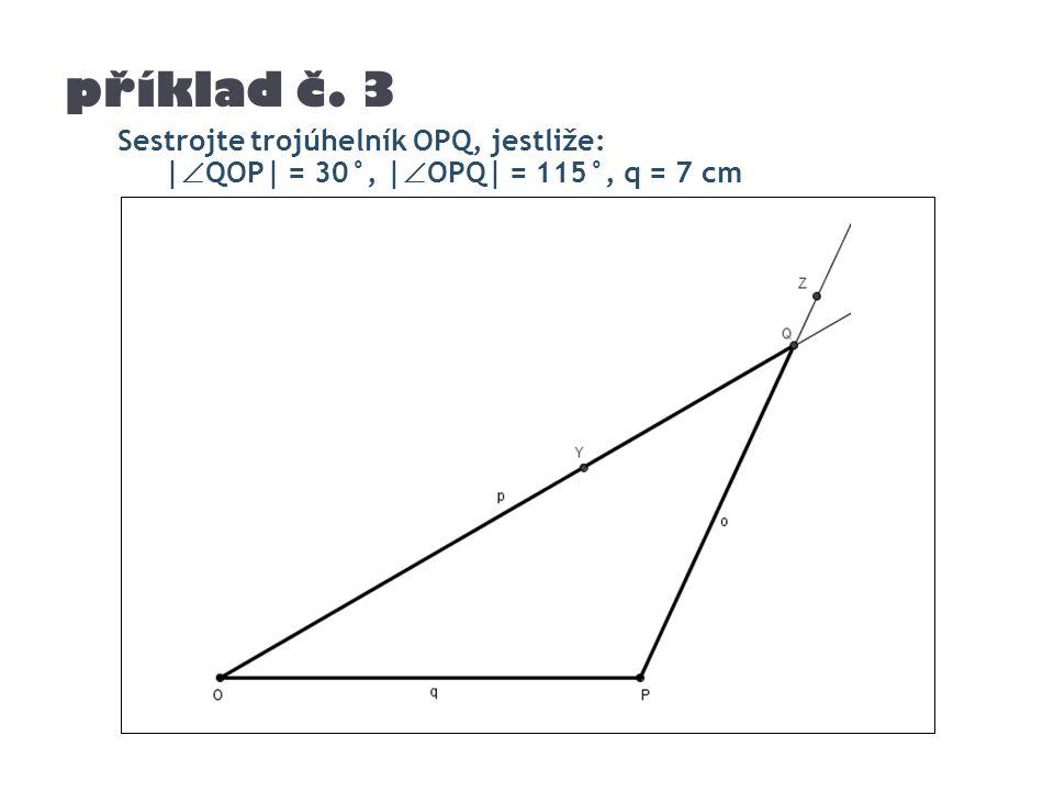 příklad č. 3 Sestrojte trojúhelník OPQ, jestliže: |  QOP| = 30°, |  OPQ| = 115°, q = 7 cm