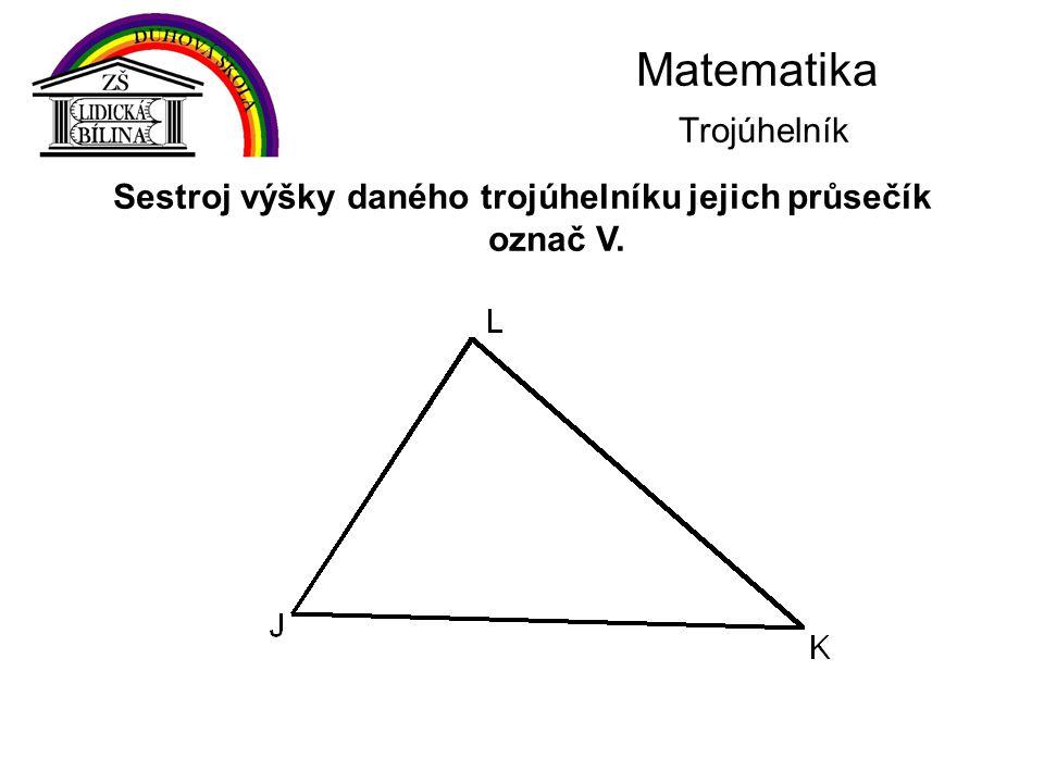 Matematika Trojúhelník Sestroj výšky daného trojúhelníku jejich průsečík označ V.