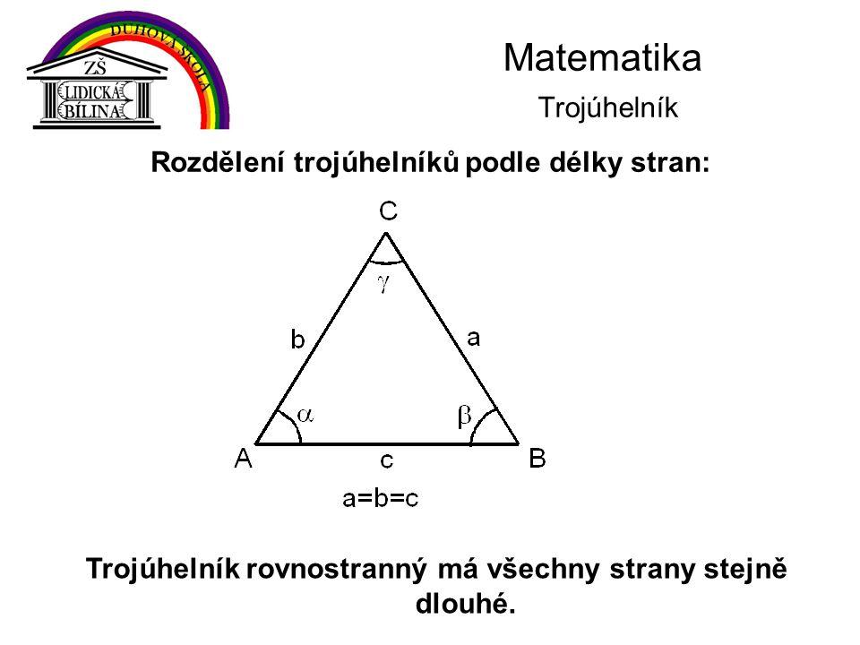 Matematika Trojúhelník Trojúhelník rovnostranný má všechny strany stejně dlouhé. Rozdělení trojúhelníků podle délky stran: