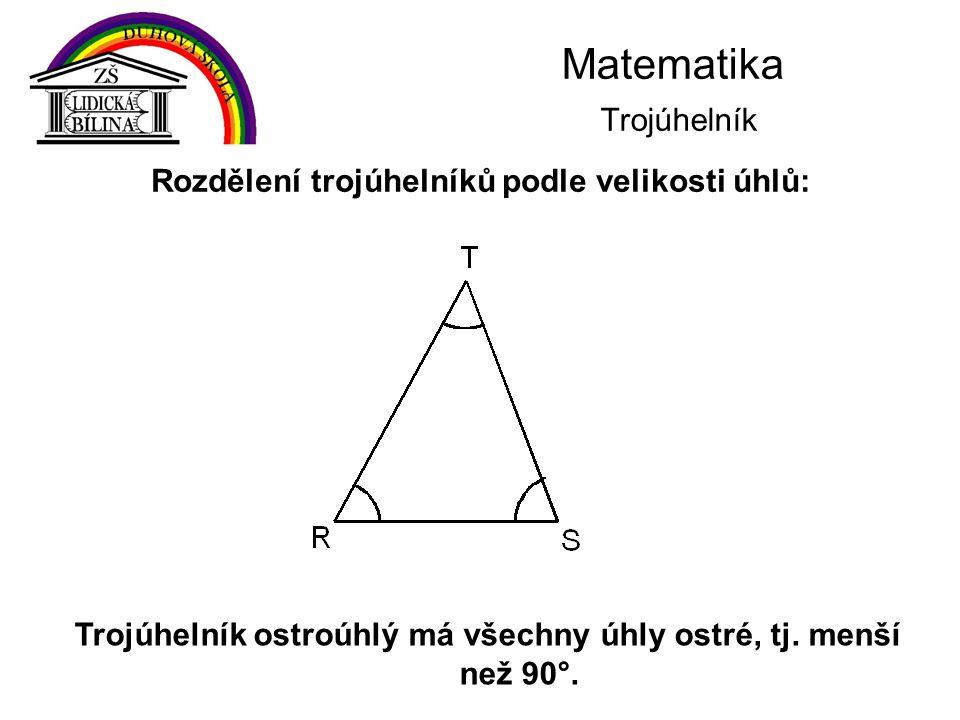 Matematika Trojúhelník Trojúhelník ostroúhlý má všechny úhly ostré, tj. menší než 90°. Rozdělení trojúhelníků podle velikosti úhlů: