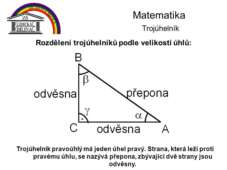 Matematika Trojúhelník Trojúhelník pravoúhlý má jeden úhel pravý. Strana, která leží proti pravému úhlu, se nazývá přepona, zbývající dvě strany jsou