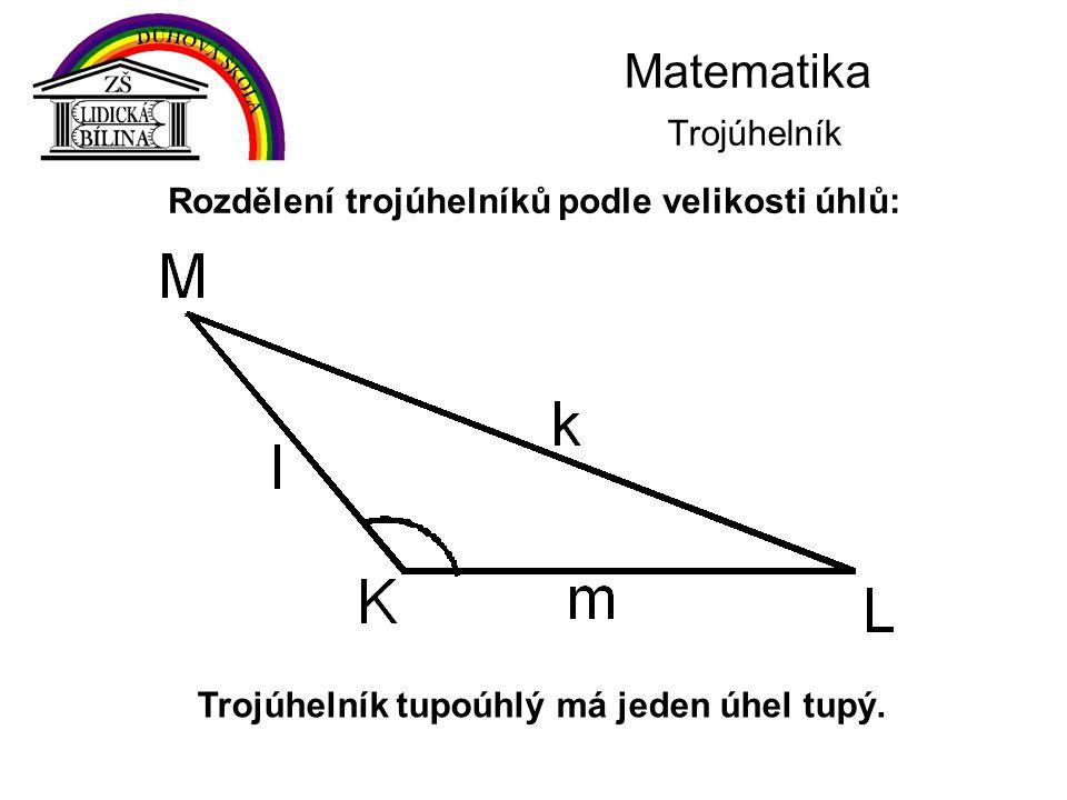 Matematika Trojúhelník Trojúhelník tupoúhlý má jeden úhel tupý. Rozdělení trojúhelníků podle velikosti úhlů:
