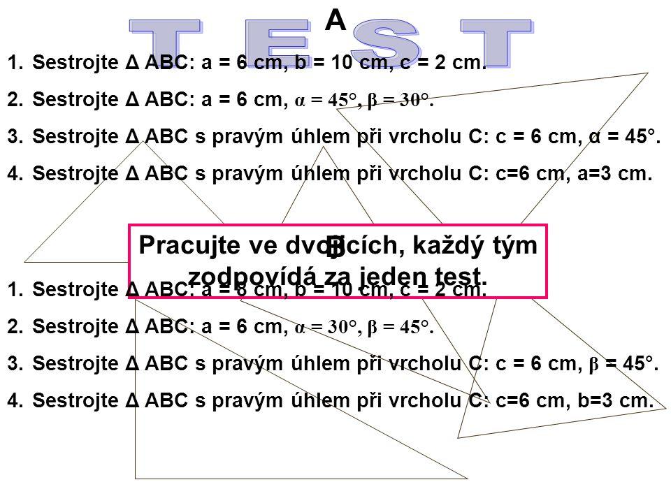 Pracujte ve dvojicích, každý tým zodpovídá za jeden test. A 1.Sestrojte Δ ABC: a = 6 cm, b = 10 cm, c = 2 cm. 2.Sestrojte Δ ABC: a = 6 cm, α = 45°, β