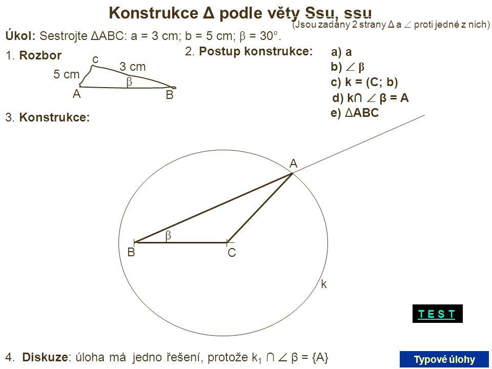 Konstrukce Δ podle věty Ssu, ssu Úkol: Sestrojte ΔABC: a = 3 cm; b = 5 cm; β = 30°. 1. Rozbor 3 cm 5 cm A B c β 2. Postup konstrukce: a) a) a b)  β c