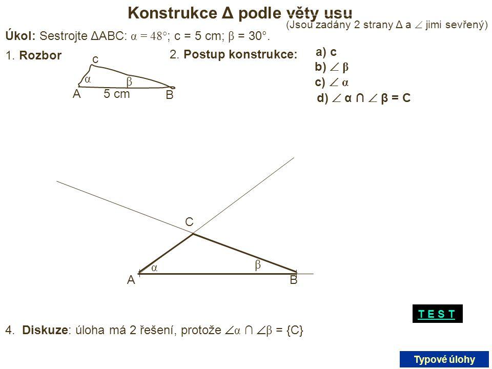 Konstrukce Δ podle věty usu Úkol: Sestrojte ΔABC: α = 48° ; c = 5 cm; β = 30°. 5 cmA B c β α 1. Rozbor 2. Postup konstrukce: a) a) c b)  β c)  α d)