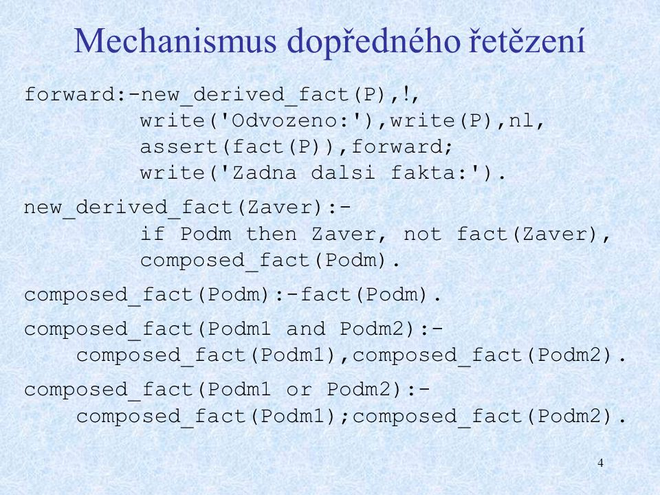 4 Mechanismus dopředného řetězení forward:-new_derived_fact(P), , write('Odvozeno:'),write(P),nl, assert(fact(P)),forward; write('Zadna dalsi fakta:'