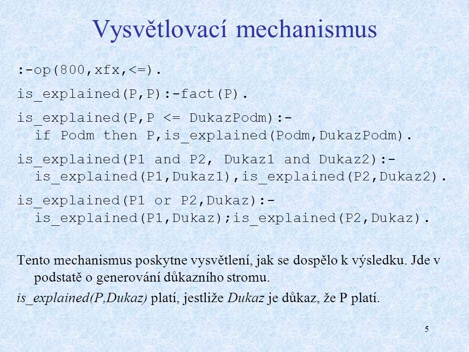 5 Vysvětlovací mechanismus :-op(800,xfx,<=). is_explained(P,P):-fact(P). is_explained(P,P <= DukazPodm):- if Podm then P,is_explained(Podm,DukazPodm).