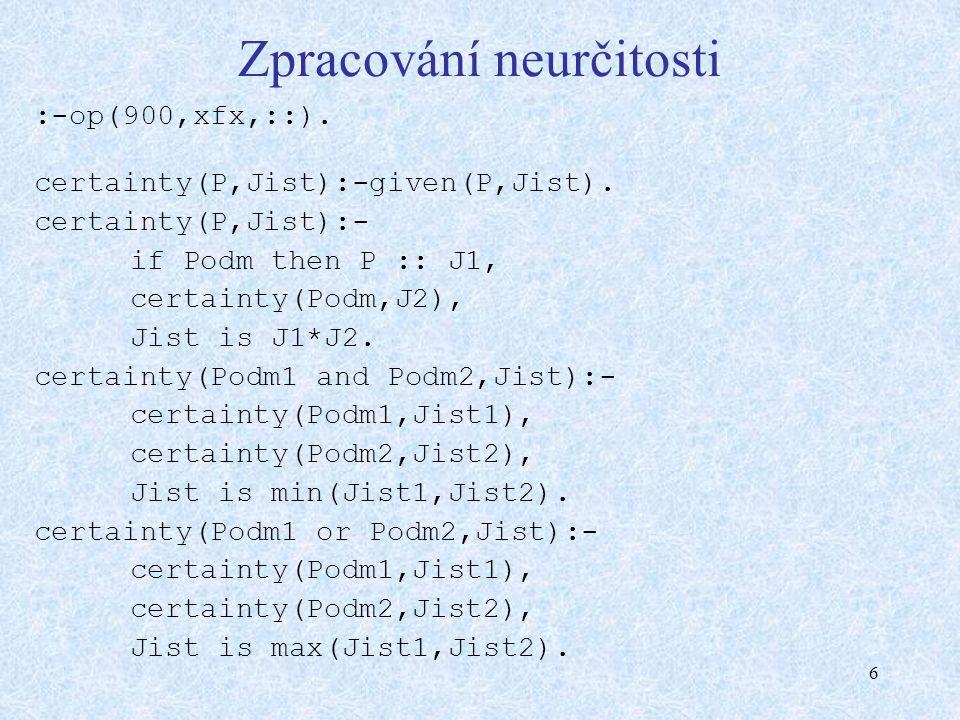 6 Zpracování neurčitosti :-op(900,xfx,::). certainty(P,Jist):-given(P,Jist).