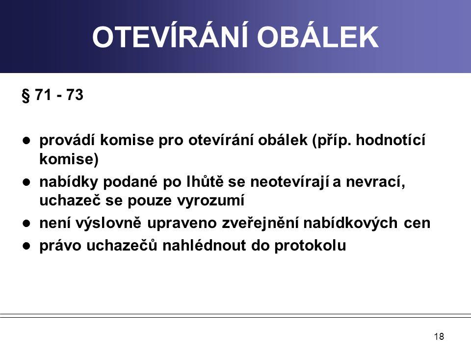 18 OTEVÍRÁNÍ OBÁLEK § 71 - 73 provádí komise pro otevírání obálek (příp. hodnotící komise) nabídky podané po lhůtě se neotevírají a nevrací, uchazeč s