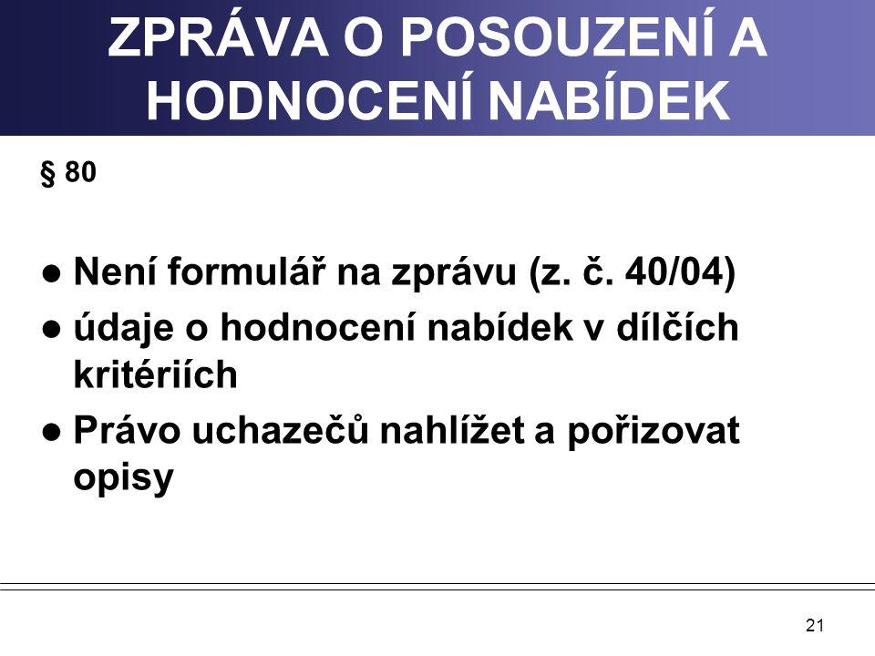 21 ZPRÁVA O POSOUZENÍ A HODNOCENÍ NABÍDEK § 80 Není formulář na zprávu (z. č. 40/04) údaje o hodnocení nabídek v dílčích kritériích Právo uchazečů nah