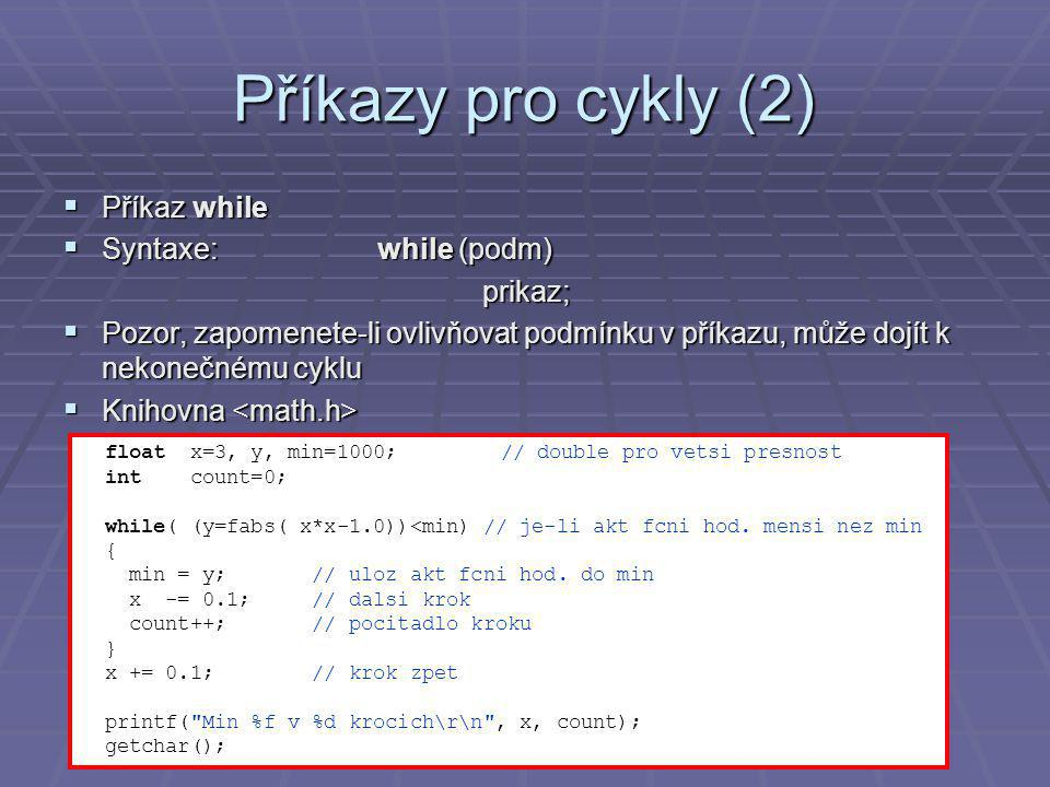 Příkazy pro cykly (2)  Příkaz while  Syntaxe:while (podm) prikaz;  Pozor, zapomenete-li ovlivňovat podmínku v příkazu, může dojít k nekonečnému cyklu  Knihovna  Knihovna float x=3, y, min=1000;// double pro vetsi presnost int count=0; while( (y=fabs( x*x-1.0))<min) // je-li akt fcni hod.