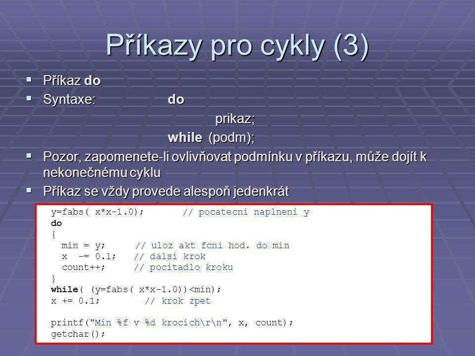 Příkazy pro cykly (3)  Příkaz do  Syntaxe:do prikaz; while (podm);  Pozor, zapomenete-li ovlivňovat podmínku v příkazu, může dojít k nekonečnému cyklu  Příkaz se vždy provede alespoň jedenkrát y=fabs( x*x-1.0);// pocatecni naplneni y do { min = y; // uloz akt fcni hod.